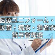 医療ユニフォーム・検診着・病衣・患者衣の貸与管理術見出し