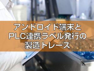 アンドロイド端末とPLC連携ラベル発行の製造トレース
