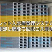 パレット入出庫管理システムの棚卸し機能で回収ロス削減の見出し
