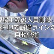 現場工程の人員削減。RFIDで設備ラインの自動化術